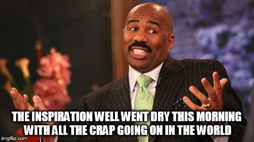 Steve Harvey Meme | THE INSPIRATION WELL WENT DRY THIS MORNING WITH ALL THE CRAP GOING ON IN THE WORLD | image tagged in memes,steve harvey | made w/ Imgflip meme maker