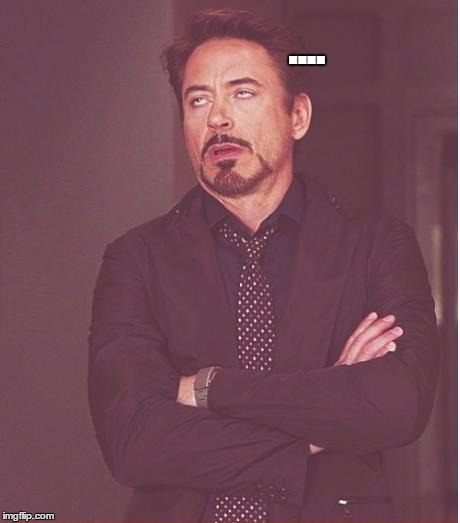 Face You Make Robert Downey Jr Meme | .... | image tagged in memes,face you make robert downey jr | made w/ Imgflip meme maker