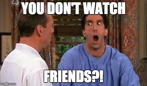 Friends |  YOU DON'T WATCH; FRIENDS?! | image tagged in friends | made w/ Imgflip meme maker
