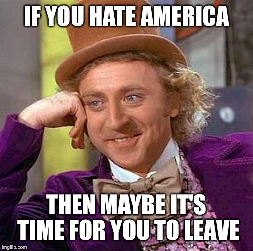 Creepy Condescending Wonka Meme | IF YOU HATE AMERICA THEN MAYBE IT'S TIME FOR YOU TO LEAVE | image tagged in memes,creepy condescending wonka | made w/ Imgflip meme maker