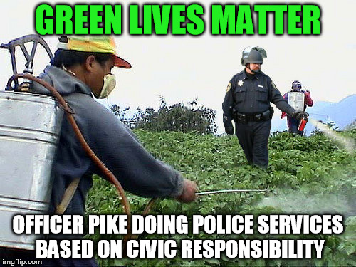 GREEN LIVES MATTER OFFICER PIKE DOING POLICE SERVICES BASED ON CIVIC RESPONSIBILITY | image tagged in green day,blm,greener grass,weed guy,officer,spray | made w/ Imgflip meme maker