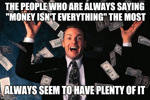 "Money Man | THE PEOPLE WHO ARE ALWAYS SAYING ""MONEY ISN'T EVERYTHING"" THE MOST ALWAYS SEEM TO HAVE PLENTY OF IT 