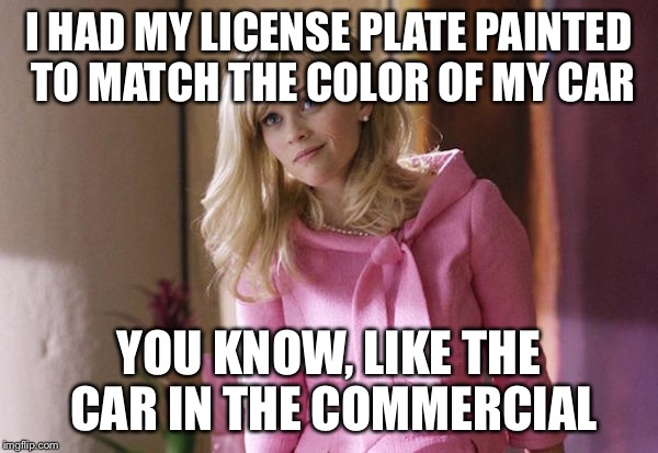 Legally Blond | I HAD MY LICENSE PLATE PAINTED TO MATCH THE COLOR OF MY CAR YOU KNOW, LIKE THE CAR IN THE COMMERCIAL | image tagged in legally blond | made w/ Imgflip meme maker
