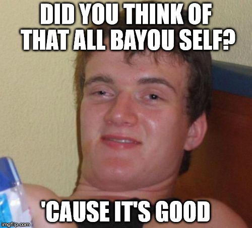 10 Guy Meme | DID YOU THINK OF THAT ALL BAYOU SELF? 'CAUSE IT'S GOOD | image tagged in memes,10 guy | made w/ Imgflip meme maker