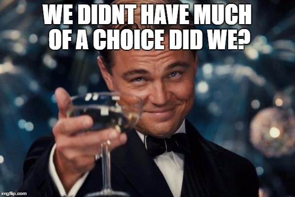 Leonardo Dicaprio Cheers Meme | WE DIDNT HAVE MUCH OF A CHOICE DID WE? | image tagged in memes,leonardo dicaprio cheers | made w/ Imgflip meme maker