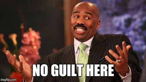 Steve Harvey Meme | NO GUILT HERE | image tagged in memes,steve harvey | made w/ Imgflip meme maker