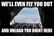 WE'LL EVEN FLY YOU OUT AND UNLOAD YOU RIGHT HERE | made w/ Imgflip meme maker