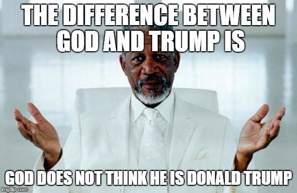 God Morgan Freeman | THE DIFFERENCE BETWEEN GOD AND TRUMP IS GOD DOES NOT THINK HE IS DONALD TRUMP | image tagged in god morgan freeman | made w/ Imgflip meme maker