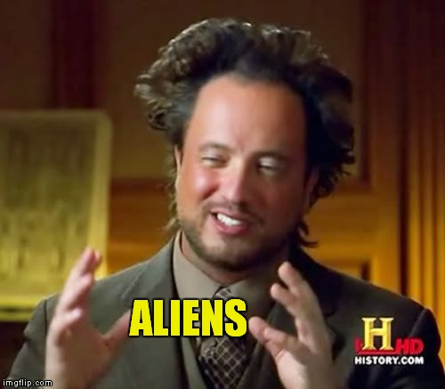 Look I wrote it in yellow not green!!!! | ALIENS | image tagged in memes,ancient aliens | made w/ Imgflip meme maker