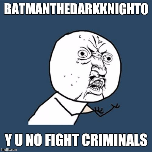 Y U No Meme | BATMANTHEDARKKNIGHT0 Y U NO FIGHT CRIMINALS | image tagged in memes,y u no | made w/ Imgflip meme maker