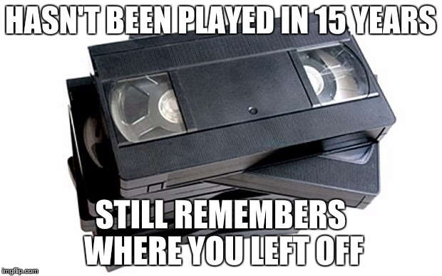 Shoutout to VHS | HASN'T BEEN PLAYED IN 15 YEARS STILL REMEMBERS WHERE YOU LEFT OFF | image tagged in vhs,memes,nostalgia,childhood,relatable | made w/ Imgflip meme maker