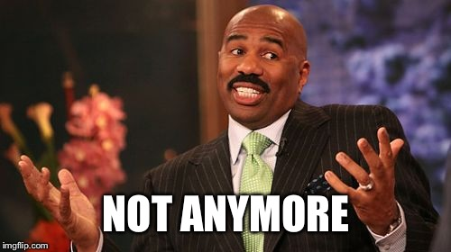 Steve Harvey Meme | NOT ANYMORE | image tagged in memes,steve harvey | made w/ Imgflip meme maker
