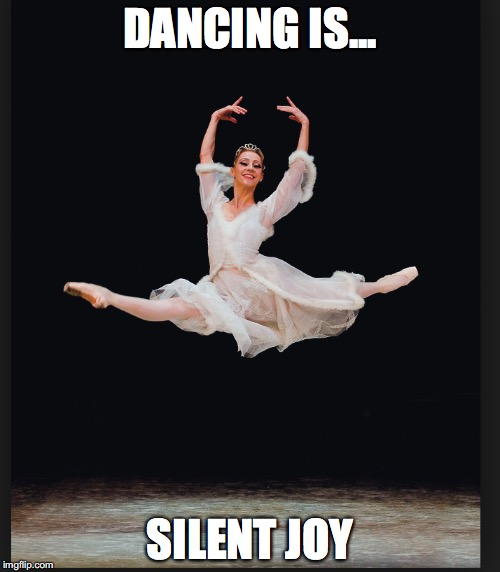 Dancing is silent joy | DANCING IS... SILENT JOY | image tagged in dancing,joy | made w/ Imgflip meme maker
