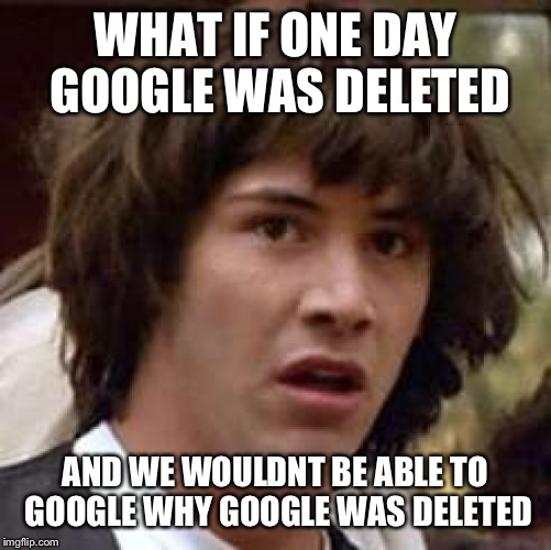 Conspiracy Keanu Meme | WHAT IF ONE DAY GOOGLE WAS DELETED AND WE WOULDNT BE ABLE TO GOOGLE WHY GOOGLE WAS DELETED | image tagged in memes,conspiracy keanu | made w/ Imgflip meme maker