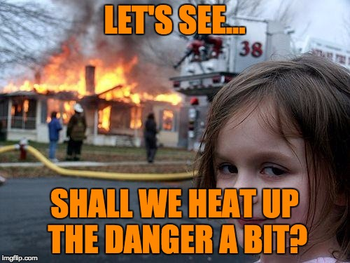 Disaster Girl Meme | LET'S SEE... SHALL WE HEAT UP THE DANGER A BIT? | image tagged in memes,disaster girl | made w/ Imgflip meme maker