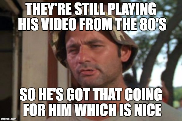THEY'RE STILL PLAYING HIS VIDEO FROM THE 80'S SO HE'S GOT THAT GOING FOR HIM WHICH IS NICE | made w/ Imgflip meme maker