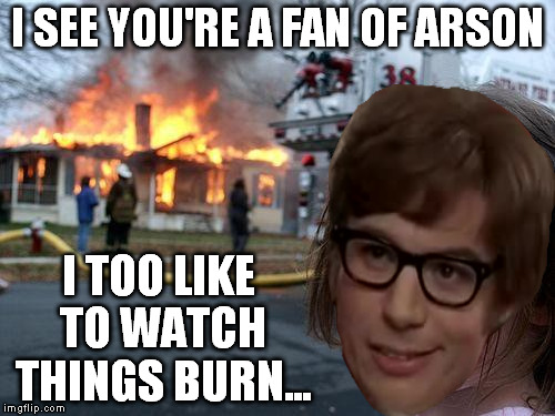 Disaster Girl Meme | I SEE YOU'RE A FAN OF ARSON I TOO LIKE TO WATCH THINGS BURN... | image tagged in memes,disaster girl | made w/ Imgflip meme maker