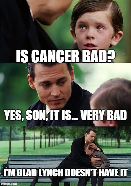 Finding Neverland Meme | IS CANCER BAD? YES, SON, IT IS... VERY BAD I'M GLAD LYNCH DOESN'T HAVE IT | image tagged in memes,finding neverland | made w/ Imgflip meme maker