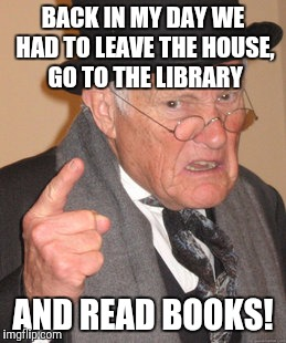 Back In My Day Meme | BACK IN MY DAY WE HAD TO LEAVE THE HOUSE, GO TO THE LIBRARY AND READ BOOKS! | image tagged in memes,back in my day | made w/ Imgflip meme maker