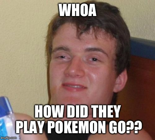 10 Guy Meme | WHOA HOW DID THEY PLAY POKEMON GO?? | image tagged in memes,10 guy | made w/ Imgflip meme maker