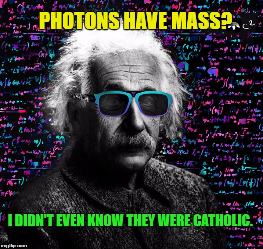 Einstein Philosopher | PHOTONS HAVE MASS? I DIDN'T EVEN KNOW THEY WERE CATHOLIC. | image tagged in albert einstein,memes,funny meme | made w/ Imgflip meme maker