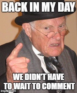 Back In My Day Meme | BACK IN MY DAY WE DIDN'T HAVE TO WAIT TO COMMENT | image tagged in memes,back in my day | made w/ Imgflip meme maker
