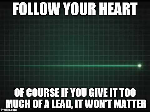 FOLLOW YOUR HEART OF COURSE IF YOU GIVE IT TOO MUCH OF A LEAD, IT WON'T MATTER | made w/ Imgflip meme maker