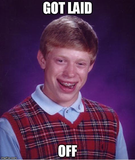 Bad Luck Brian Meme | GOT LAID OFF | image tagged in memes,bad luck brian | made w/ Imgflip meme maker