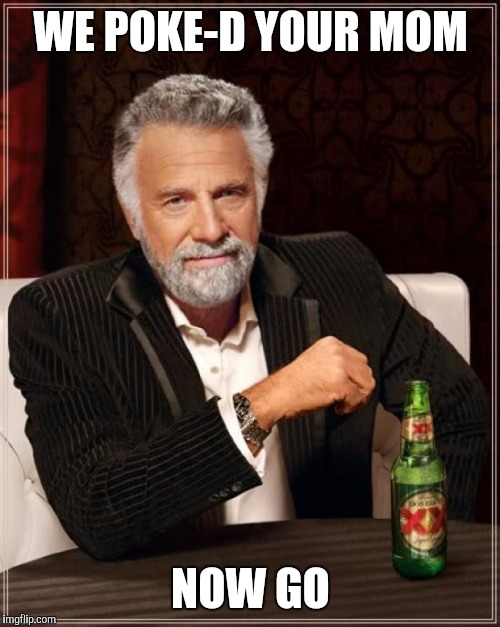 The Most Interesting Man In The World Meme | WE POKE-D YOUR MOM NOW GO | image tagged in memes,the most interesting man in the world | made w/ Imgflip meme maker