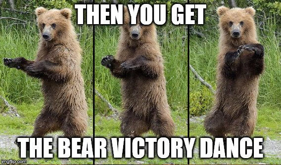THEN YOU GET THE BEAR VICTORY DANCE | made w/ Imgflip meme maker