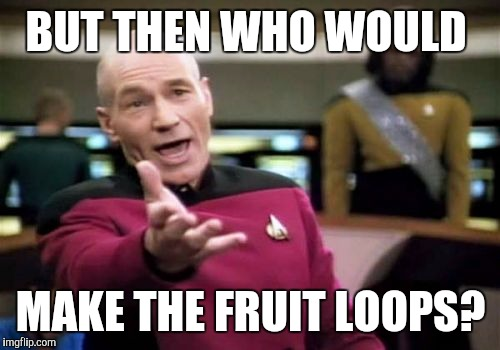 Picard Wtf Meme | BUT THEN WHO WOULD MAKE THE FRUIT LOOPS? | image tagged in memes,picard wtf | made w/ Imgflip meme maker
