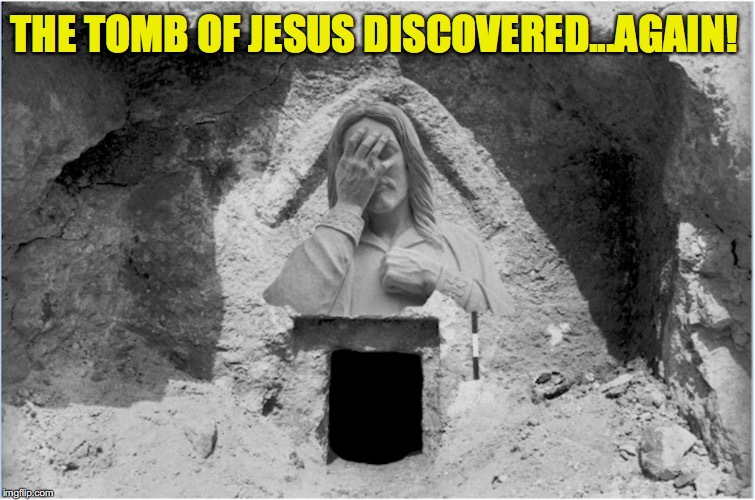 The Savior Sure Gets Around |  THE TOMB OF JESUS DISCOVERED...AGAIN! | image tagged in jesus,tombstone,discovery | made w/ Imgflip meme maker