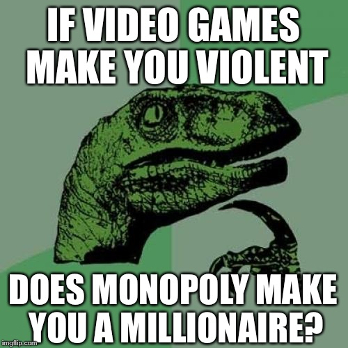 Does it? | IF VIDEO GAMES MAKE YOU VIOLENT DOES MONOPOLY MAKE YOU A MILLIONAIRE? | image tagged in memes,philosoraptor | made w/ Imgflip meme maker