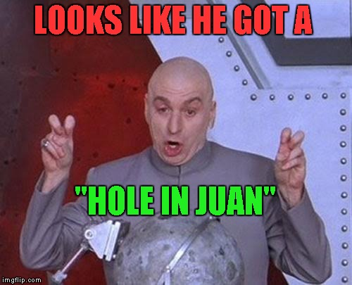 "Dr Evil Laser Meme | LOOKS LIKE HE GOT A ""HOLE IN JUAN"" 