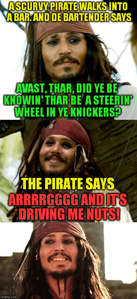 International Talk Like A Pirate Day. |  A SCURVY PIRATE WALKS INTO A BAR. AND DE BARTENDER SAYS; AVAST, THAR, DID YE BE KNOWIN' THAR BE  A STEERIN' WHEEL IN YE KNICKERS? THE PIRATE SAYS; ARRRRGGGG AND IT'S DRIVING ME NUTS! | image tagged in jack puns,international talk like a pirate day,pirate,captain jack sparrow,jokes,laughs | made w/ Imgflip meme maker