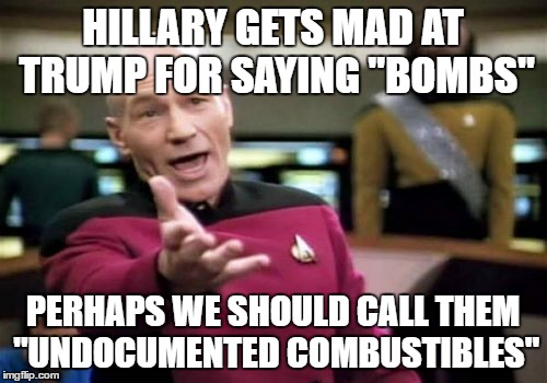 "political correctness |  HILLARY GETS MAD AT TRUMP FOR SAYING ""BOMBS""; PERHAPS WE SHOULD CALL THEM ""UNDOCUMENTED COMBUSTIBLES"" 