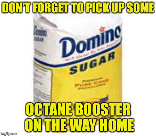DON'T FORGET TO PICK UP SOME OCTANE BOOSTER ON THE WAY HOME | made w/ Imgflip meme maker