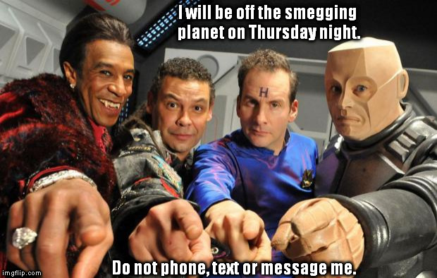 Red Dwarf crew pointing | I will be off the smegging planet on Thursday night. Do not phone, text or message me. | image tagged in red dwarf crew pointing | made w/ Imgflip meme maker