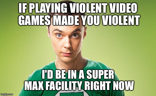 Sheldon - Really | IF PLAYING VIOLENT VIDEO GAMES MADE YOU VIOLENT I'D BE IN A SUPER MAX FACILITY RIGHT NOW | image tagged in sheldon - really | made w/ Imgflip meme maker