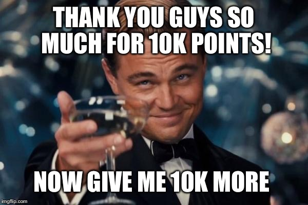 Leonardo Dicaprio Cheers Meme | THANK YOU GUYS SO MUCH FOR 10K POINTS! NOW GIVE ME 10K MORE | image tagged in memes,leonardo dicaprio cheers | made w/ Imgflip meme maker