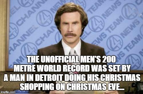 THE UNOFFICIAL MEN'S 200 METRE WORLD RECORD WAS SET BY A MAN IN DETROIT DOING HIS CHRISTMAS SHOPPING ON CHRISTMAS EVE... | made w/ Imgflip meme maker