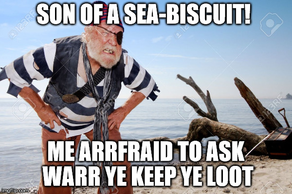 SON OF A SEA-BISCUIT! ME ARRFRAID TO ASK WARR YE KEEP YE LOOT | made w/ Imgflip meme maker