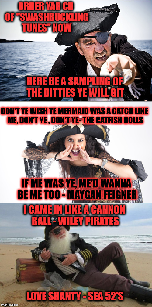 "NOW That's What I Call Swashbuckling Tunes! - In Celebration Of International Talk Like A Pirate Day |  ORDER YAR CD OF ""SWASHBUCKLING TUNES"" NOW; HERE BE A SAMPLING OF THE DITTIES YE WILL GIT; DON'T YE WISH YE MERMAID WAS A CATCH LIKE ME, DON'T YE , DON'T YE- THE CATFISH DOLLS; IF ME WAS YE, ME'D WANNA BE ME TOO - MAYGAN FEIGNER; I CAME IN LIKE A CANNON BALL - WILEY PIRATES; LOVE SHANTY - SEA 52'S 