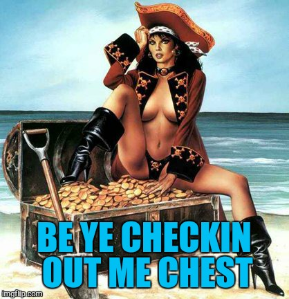 BE YE CHECKIN OUT ME CHEST | made w/ Imgflip meme maker
