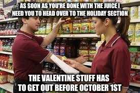 AS SOON AS YOU'RE DONE WITH THE JUICE I NEED YOU TO HEAD OVER TO THE HOLIDAY SECTION THE VALENTINE STUFF HAS TO GET OUT BEFORE OCTOBER 1ST | made w/ Imgflip meme maker