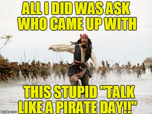 "Cool idea,  though!  :-) | ALL I DID WAS ASK WHO CAME UP WITH THIS STUPID ""TALK LIKE A PIRATE DAY!!"" 