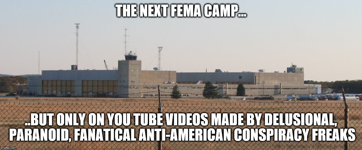 It's just the Former Calverton Airport. Seriously, what is wrong with you people? | THE NEXT FEMA CAMP... ..BUT ONLY ON YOU TUBE VIDEOS MADE BY DELUSIONAL, PARANOID, FANATICAL ANTI-AMERICAN CONSPIRACY FREAKS | image tagged in calverton,it's a conspiracy,conspiracy theory,youtubers,wtf,delusion | made w/ Imgflip meme maker