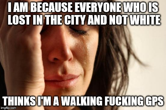 First World Problems Meme | I AM BECAUSE EVERYONE WHO IS LOST IN THE CITY AND NOT WHITE THINKS I'M A WALKING F**KING GPS | image tagged in memes,first world problems | made w/ Imgflip meme maker