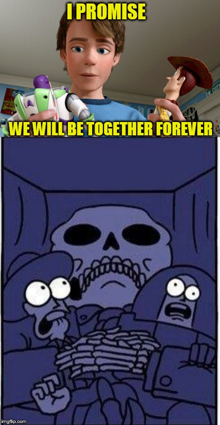 Never break a promise  | I PROMISE WE WILL BE TOGETHER FOREVER | image tagged in toy story,funny meme,i promise,laughs,the horror,andy woody and buzz | made w/ Imgflip meme maker