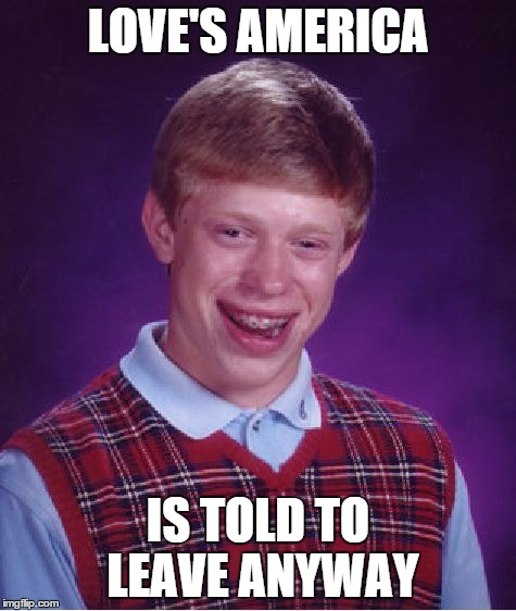 Bad Luck Brian Meme | LOVE'S AMERICA IS TOLD TO LEAVE ANYWAY | image tagged in memes,bad luck brian | made w/ Imgflip meme maker